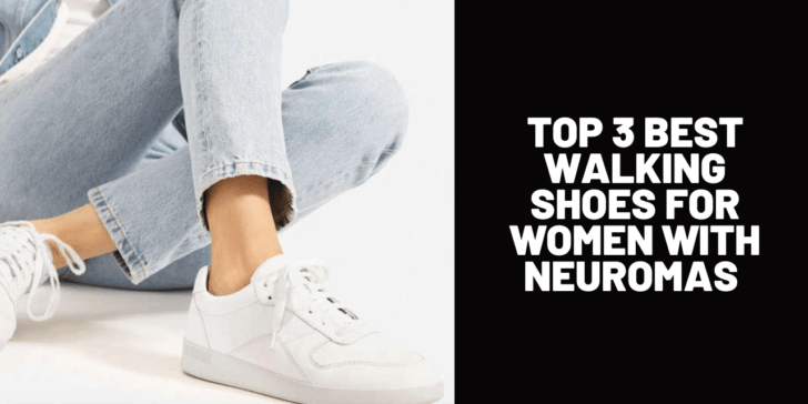 Top 3 Best Walking Shoes for Women with Neuromas