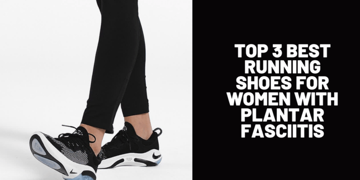 Top 3 Best Running Shoes for Women with Plantar Fasciitis